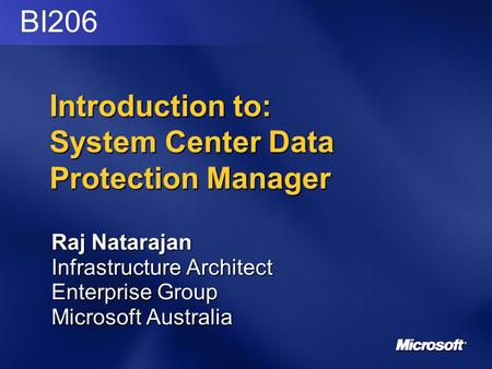 Introduction to: System Center Data Protection Manager Raj Natarajan Infrastructure Architect Enterprise Group Microsoft Australia BI206.