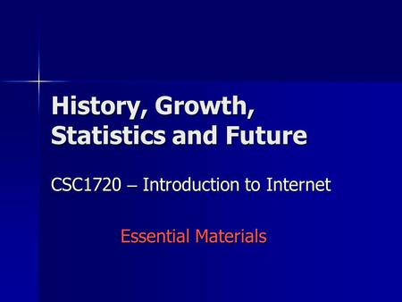 History, Growth, Statistics and Future CSC1720 – Introduction to Internet Essential Materials.