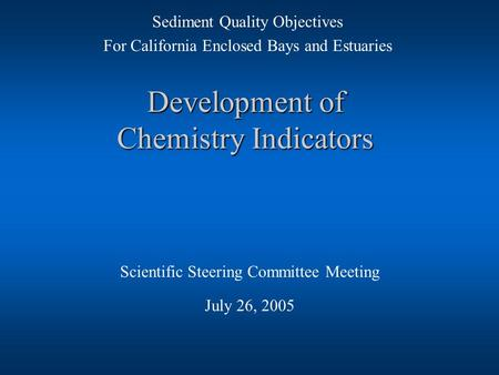 Development of Chemistry Indicators Scientific Steering Committee Meeting July 26, 2005 Sediment Quality Objectives For California Enclosed Bays and Estuaries.