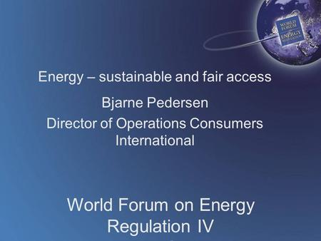 World Forum on Energy Regulation IV Athens, Greece October 18 - 21, 2009 Energy – sustainable and fair access Bjarne Pedersen Director of Operations Consumers.