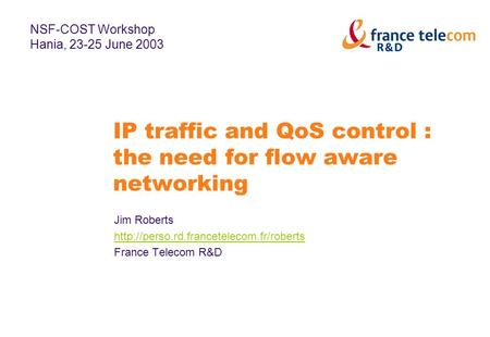 IP traffic and QoS control : the need for flow aware networking Jim Roberts  France Telecom R&D NSF-COST Workshop.