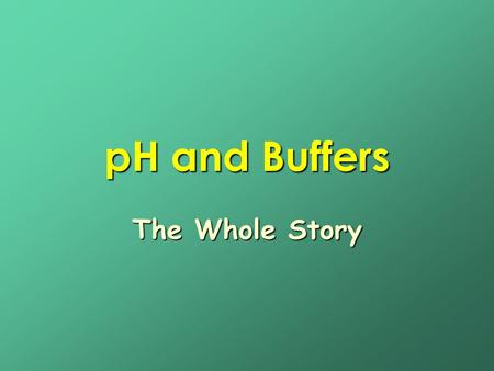PH and Buffers The Whole Story.
