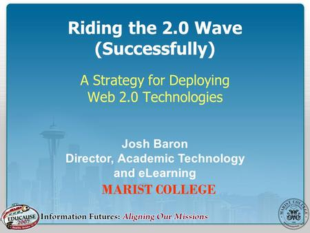 Riding the 2.0 Wave (Successfully) A Strategy for Deploying Web 2.0 Technologies MARIST COLLEGE Josh Baron Director, Academic Technology and eLearning.