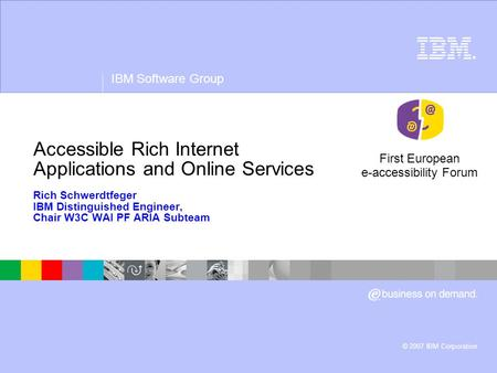 ® IBM Software Group © 2007 IBM Corporation Accessible Rich Internet Applications and Online Services Rich Schwerdtfeger IBM Distinguished Engineer, Chair.