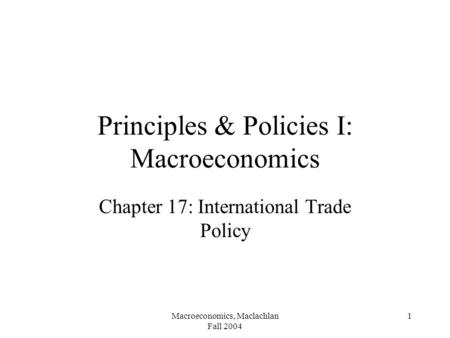 Macroeconomics, Maclachlan Fall 2004 1 Principles & Policies I: Macroeconomics Chapter 17: International Trade Policy.