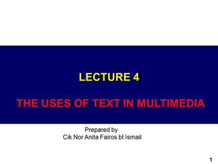 1 LECTURE 4 THE USES OF TEXT IN MULTIMEDIA Prepared by Cik Nor Anita Fairos bt Ismail.