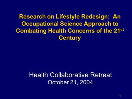 1 Research on Lifestyle Redesign: An Occupational Science Approach to Combating Health Concerns of the 21 st Century Health Collaborative Retreat October.