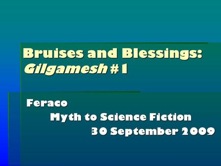 Bruises and Blessings: Gilgamesh #1 Feraco Myth to Science Fiction 30 September 2009.