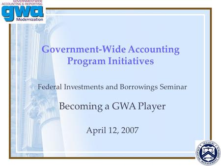 Government-Wide Accounting Program Initiatives Federal Investments and Borrowings Seminar Becoming a GWA Player April 12, 2007.