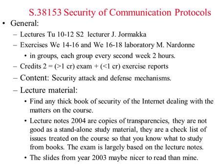 S.38153 Security of Communication Protocols General: –Lectures Tu 10-12 S2 lecturer J. Jormakka –Exercises We 14-16 and We 16-18 laboratory M. Nardonne.