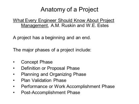 Anatomy of a Project What Every Engineer Should Know About Project Management, A.M. Ruskin and W.E. Estes A project has a beginning and an end. The major.
