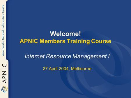 Welcome! APNIC Members Training Course Internet Resource <strong>Management</strong> I 27 April 2004, Melbourne.