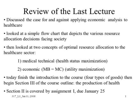 317_L3_Jan 11, 20081 Review of the Last Lecture Discussed the case for and against applying economic analysis to healthcare looked at a simple flow chart.