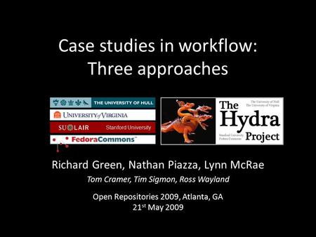 Case studies in workflow: Three approaches Richard Green, Nathan Piazza, Lynn McRae Tom Cramer, Tim Sigmon, Ross Wayland Open Repositories 2009, Atlanta,