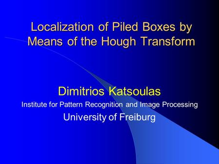 Localization of Piled Boxes by Means of the Hough Transform Dimitrios Katsoulas Institute for Pattern Recognition and Image Processing University of Freiburg.
