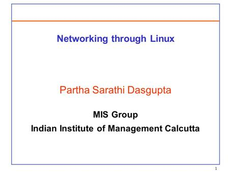 1 Networking through Linux Partha Sarathi Dasgupta MIS Group Indian Institute of Management Calcutta.