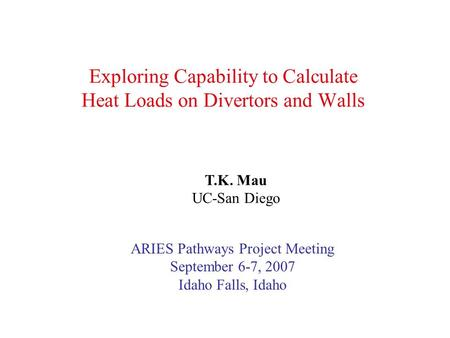Exploring Capability to Calculate Heat Loads on Divertors and Walls T.K. Mau UC-San Diego ARIES Pathways Project Meeting September 6-7, 2007 Idaho Falls,