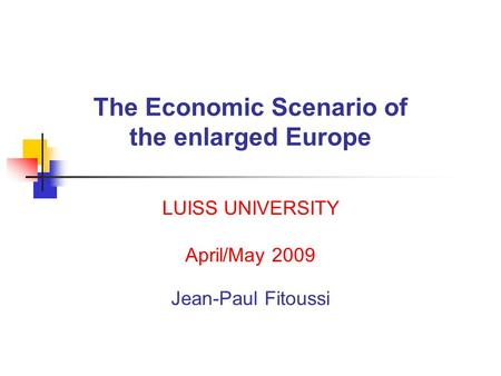 The Economic Scenario of the enlarged Europe LUISS UNIVERSITY April/May 2009 Jean-Paul Fitoussi.