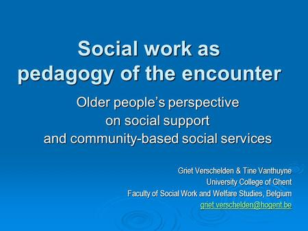 Social work as pedagogy of the encounter Older people's perspective on social support and community-based social services Griet Verschelden & Tine Vanthuyne.