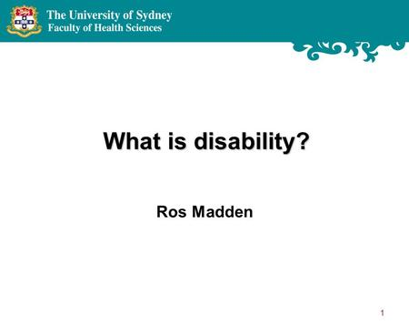 1 What is disability? Ros Madden. UN Convention on the Rights of Persons with Disabilities 'Persons with disabilities include those who have long-term.