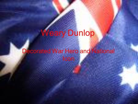 Weary Dunlop Decorated War Hero and National Icon.