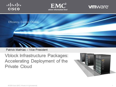1 © 2009 Cisco | EMC | VMware. All rights reserved. Vblock Infrastructure Packages: Accelerating Deployment of the Private Cloud Patrick Mathias – Vice.