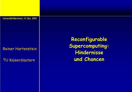 Reconfigurable Supercomputing: Hindernisse und Chancen Reiner Hartenstein TU Kaiserslautern Universität Mannheim, 13. Dez. 2005.