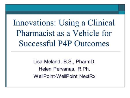 Innovations: Using a Clinical Pharmacist as a Vehicle for Successful P4P Outcomes Lisa Meland, B.S., PharmD. Helen Pervanas, R.Ph. WellPoint-WellPoint.