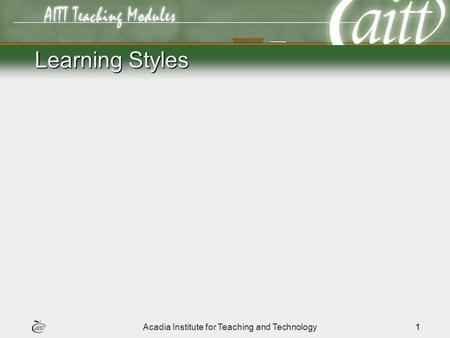 Acadia Institute for Teaching and Technology1 Learning Styles.