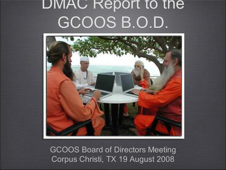 DMAC Report to the GCOOS B.O.D. GCOOS Board of Directors Meeting Corpus Christi, TX 19 August 2008 GCOOS Board of Directors Meeting Corpus Christi, TX.