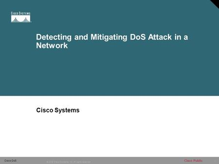 1 © 2005 Cisco Systems, Inc. All rights reserved. Cisco Public Cisco DoS Detecting and Mitigating DoS Attack in a Network Cisco Systems.