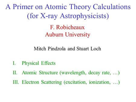 A Primer on Atomic Theory Calculations (for X-ray Astrophysicists) F. Robicheaux Auburn University Mitch Pindzola and Stuart Loch I.Physical Effects II.Atomic.