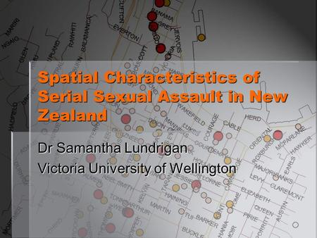 Spatial Characteristics of Serial Sexual Assault in New Zealand Dr Samantha Lundrigan Victoria University of Wellington.