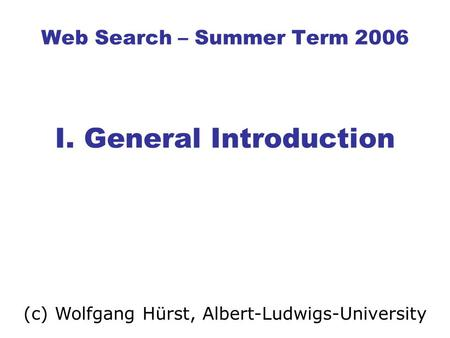 Web Search – Summer Term 2006 I. General Introduction (c) Wolfgang Hürst, Albert-Ludwigs-University.
