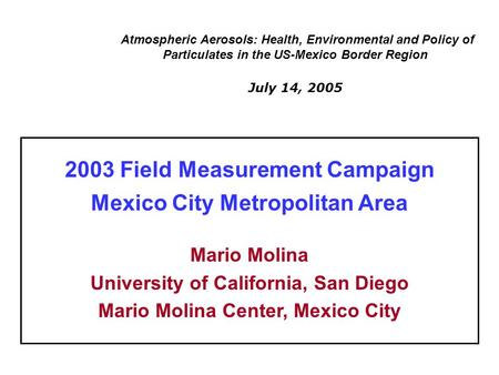 Atmospheric Aerosols: Health, Environmental and Policy of Particulates in the US-Mexico Border Region July 14, 2005 2003 Field Measurement Campaign Mexico.