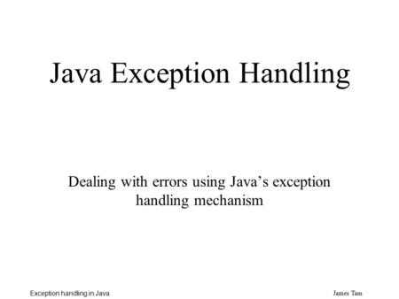 James Tam Exception handling in Java Java Exception Handling Dealing with errors using Java's exception handling mechanism.