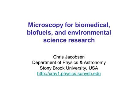 Chris Jacobsen Department of Physics & Astronomy Stony Brook University, USA  Microscopy for biomedical, biofuels, and environmental.