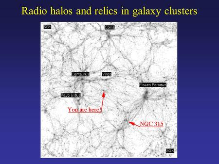 Radio halos and relics in galaxy clusters. NGC315: giant (~ 1.3 Mpc) radio galaxy with odd radio lobe (Mack 1996; Mack et al. 1998). precessing jets (Bridle.