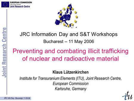 JRC Info Day - Bucureşti, 11.05.06 Preventing and combating illicit trafficking of nuclear and radioactive material Klaus Lützenkirchen Institute for Transuranium.