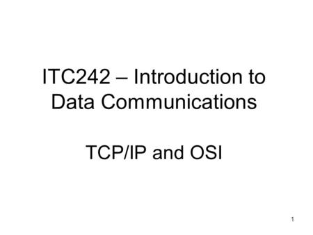 1 ITC242 – Introduction to Data Communications TCP/IP and OSI.