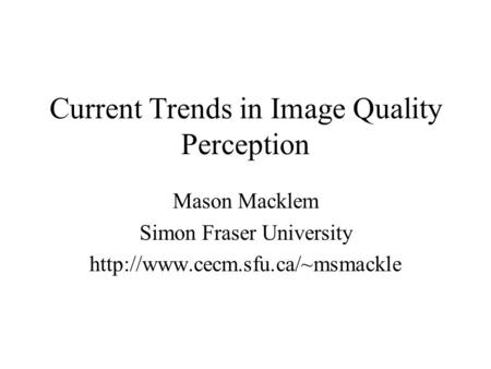 Current Trends in Image Quality Perception Mason Macklem Simon Fraser University