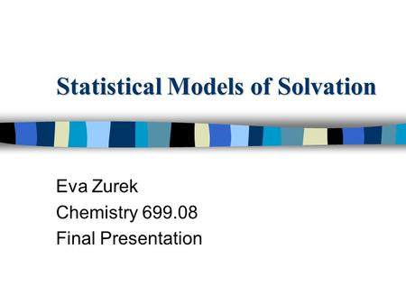 Statistical Models of Solvation Eva Zurek Chemistry 699.08 Final Presentation.
