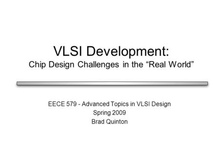 "VLSI Development: Chip Design Challenges in the ""Real World"" EECE 579 - Advanced Topics in VLSI Design Spring 2009 Brad Quinton."
