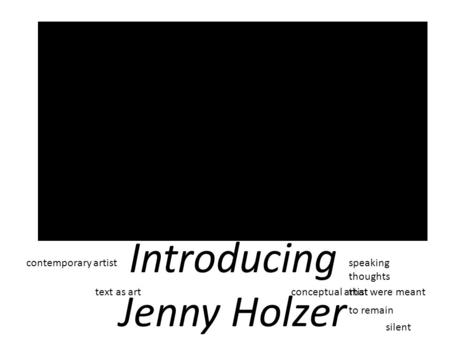 Introducing Jenny Holzer contemporary artist conceptual artist text as art speaking thoughts that were meant to remain silent.