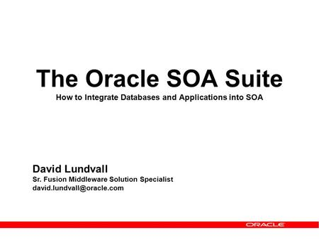 The Oracle SOA Suite How to Integrate Databases and Applications into SOA David Lundvall Sr. Fusion Middleware Solution Specialist