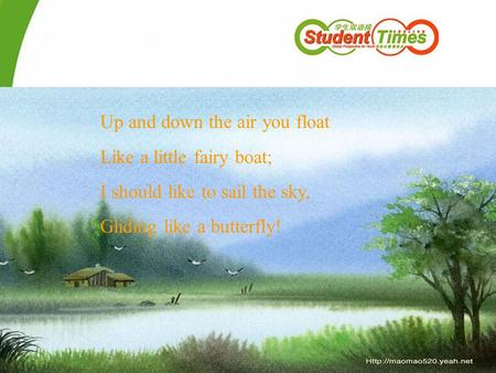 Up and down the air you float Like a little fairy boat; I should like to sail the sky, Gliding like a butterfly!