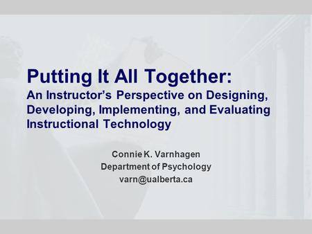 Putting It All Together: An Instructor's Perspective on Designing, Developing, Implementing, and Evaluating Instructional Technology Connie K. Varnhagen.