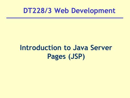 DT228/3 Web Development Introduction to Java Server Pages (JSP)