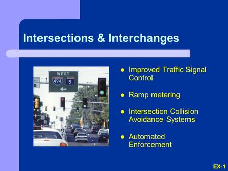 EX-1 Intersections & Interchanges Improved Traffic Signal Control Ramp metering Intersection Collision Avoidance Systems Automated Enforcement.