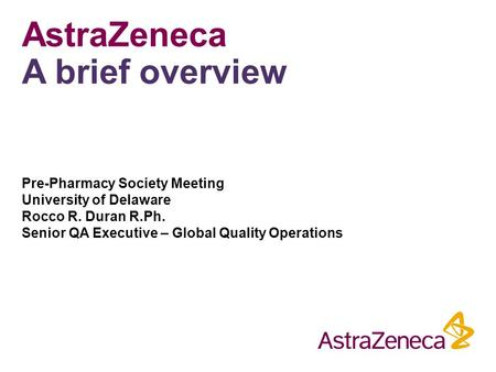 AstraZeneca A brief overview Pre-Pharmacy Society Meeting University of Delaware Rocco R. Duran R.Ph. Senior QA Executive – Global Quality Operations.